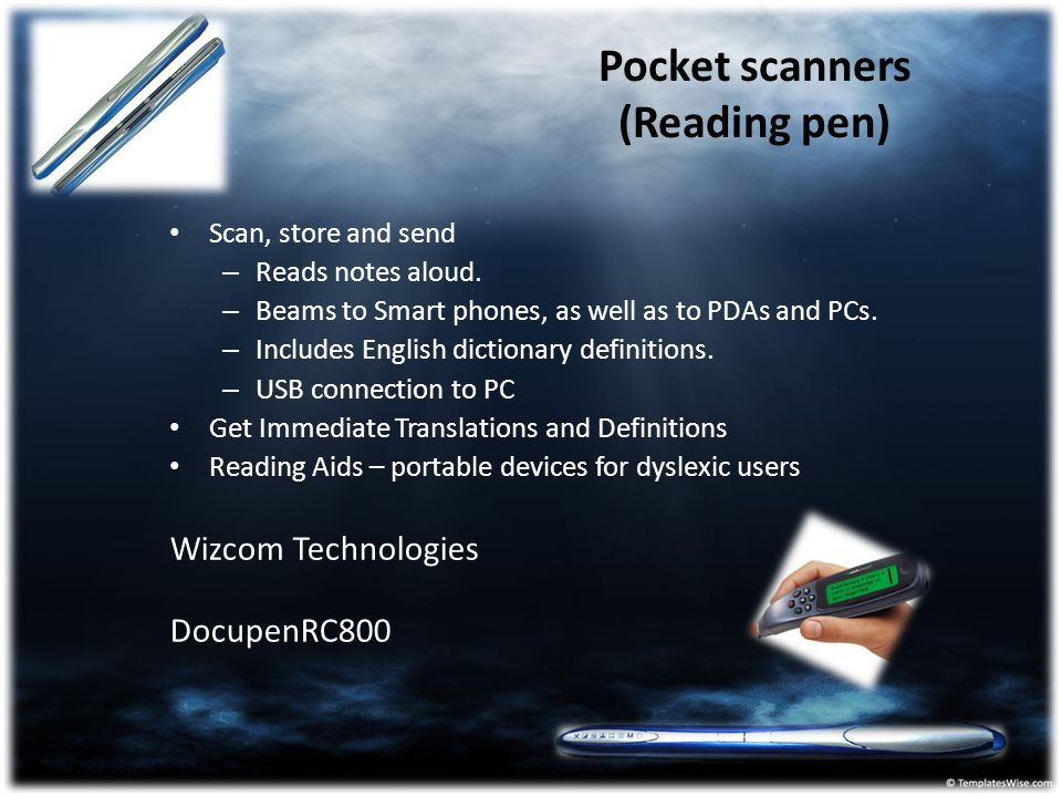 Pocket scanners (Reading pen) Scan, store and send – Reads notes aloud. – Beams to Smart phones, as well as to PDAs and PCs. – Includes English dictio