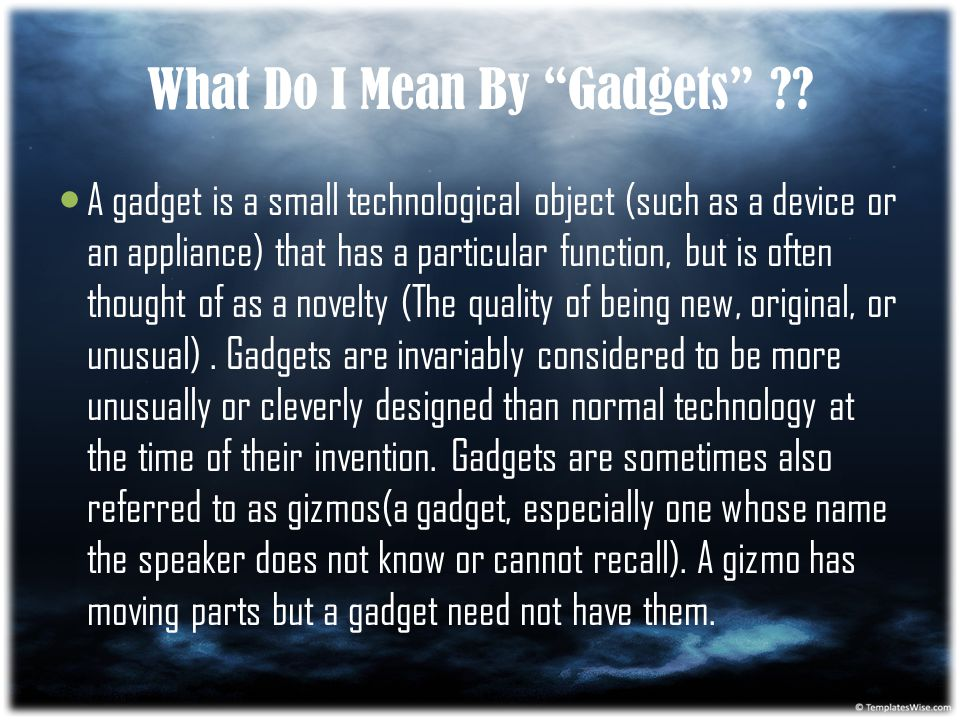"What Do I Mean By ""Gadgets"" ?? A gadget is a small technological object (such as a device or an appliance) that has a particular function, but is ofte"