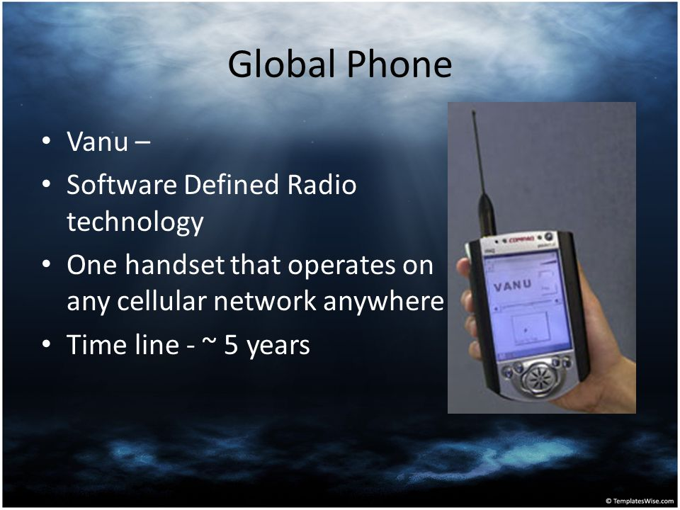 Global Phone Vanu – Software Defined Radio technology One handset that operates on any cellular network anywhere Time line - ~ 5 years