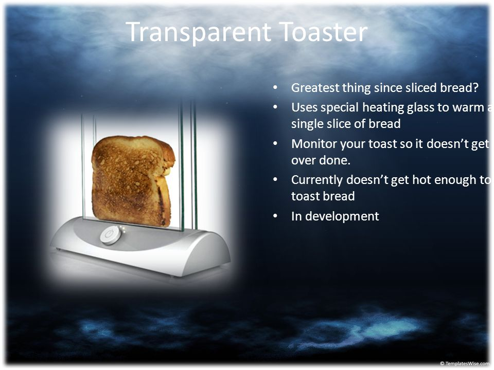 Transparent Toaster Greatest thing since sliced bread? Uses special heating glass to warm a single slice of bread Monitor your toast so it doesn't get