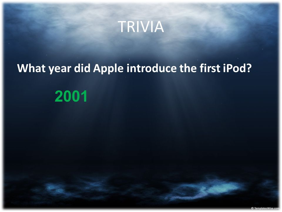 TRIVIA What year did Apple introduce the first iPod? 2001
