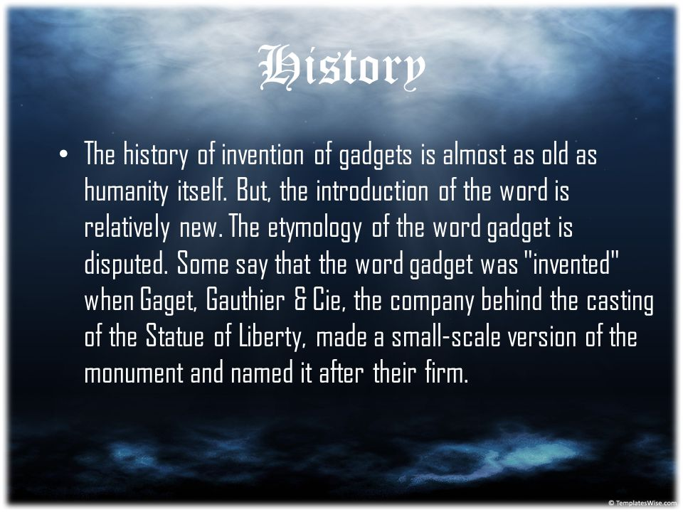 History The history of invention of gadgets is almost as old as humanity itself. But, the introduction of the word is relatively new. The etymology of