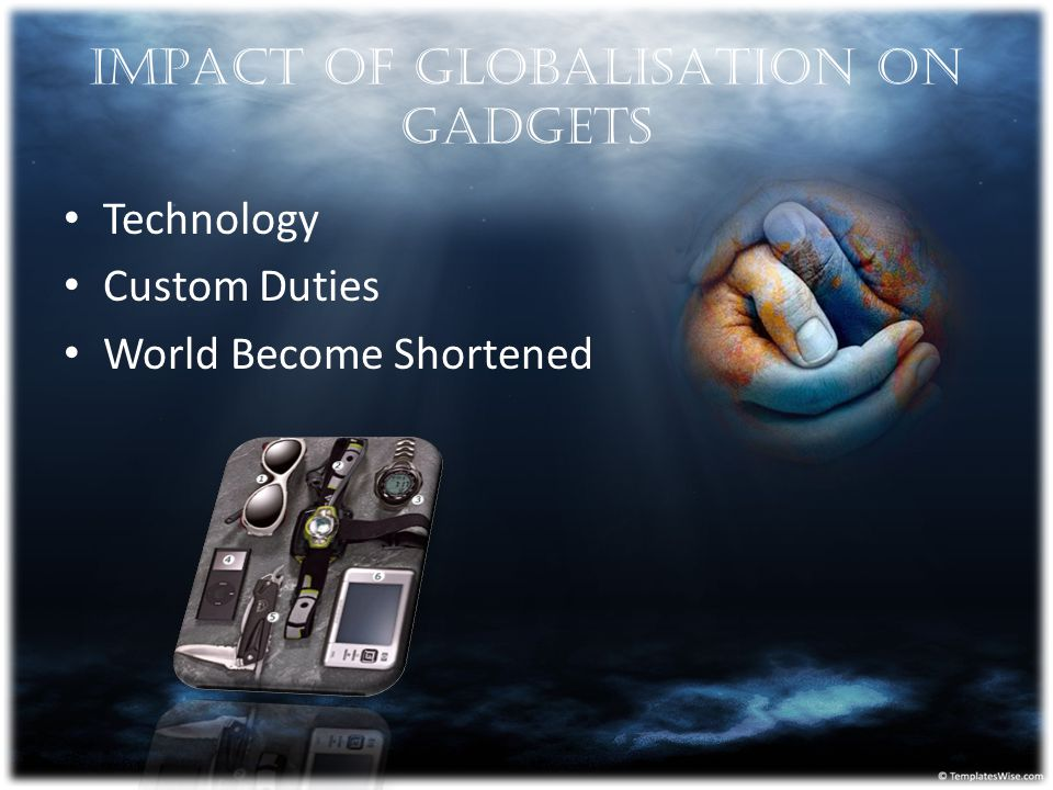IMPACT OF GLOBALISATION ON GADGETS Technology Custom Duties World Become Shortened