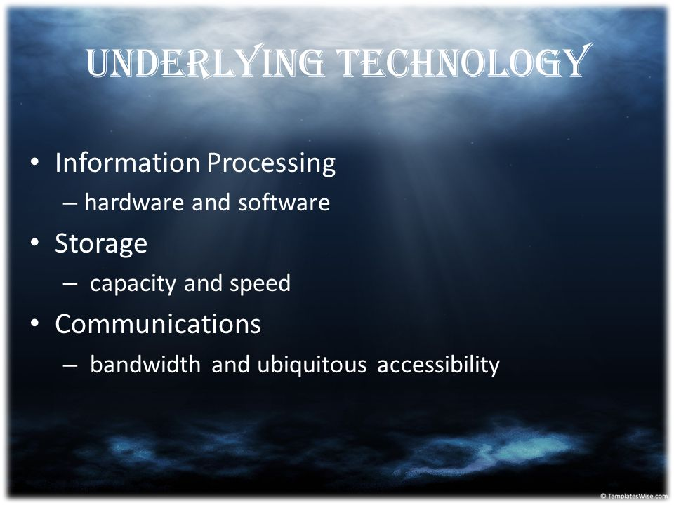 Underlying Technology Information Processing – hardware and software Storage – capacity and speed Communications – bandwidth and ubiquitous accessibil