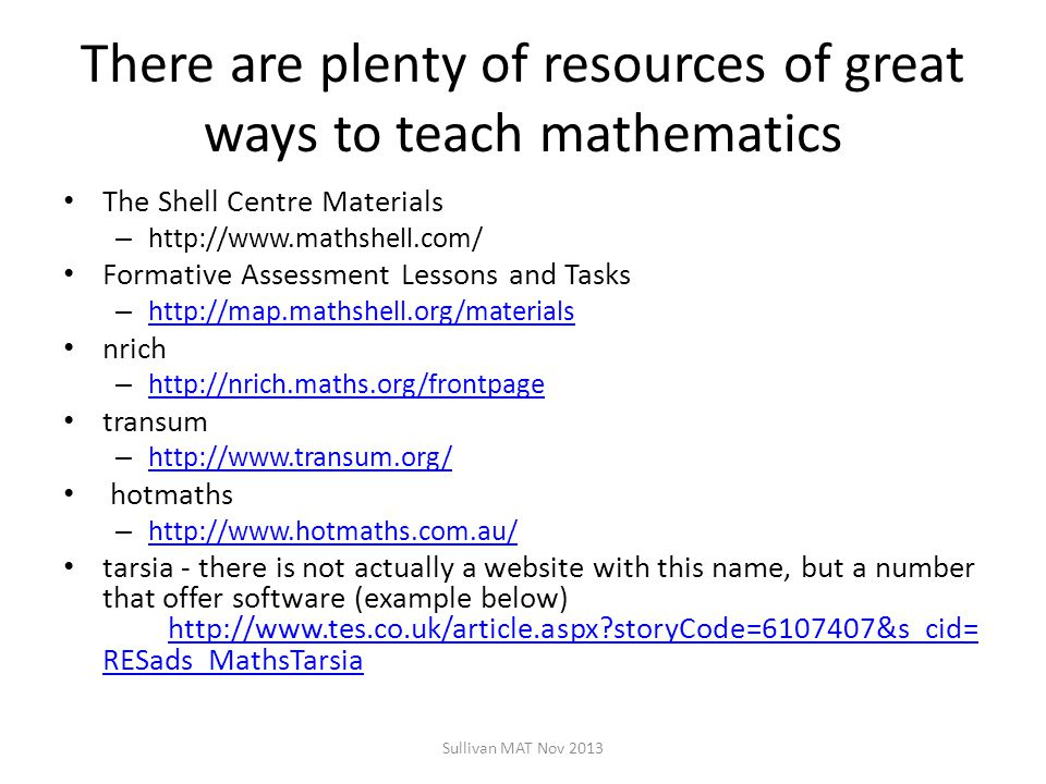 There are plenty of resources of great ways to teach mathematics The Shell Centre Materials – http://www.mathshell.com/ Formative Assessment Lessons and Tasks – http://map.mathshell.org/materials http://map.mathshell.org/materials nrich – http://nrich.maths.org/frontpage http://nrich.maths.org/frontpage transum – http://www.transum.org/ http://www.transum.org/ hotmaths – http://www.hotmaths.com.au/ http://www.hotmaths.com.au/ tarsia - there is not actually a website with this name, but a number that offer software (example below) http://www.tes.co.uk/article.aspx?storyCode=6107407&s_cid= RESads_MathsTarsia http://www.tes.co.uk/article.aspx?storyCode=6107407&s_cid= RESads_MathsTarsia Sullivan MAT Nov 2013