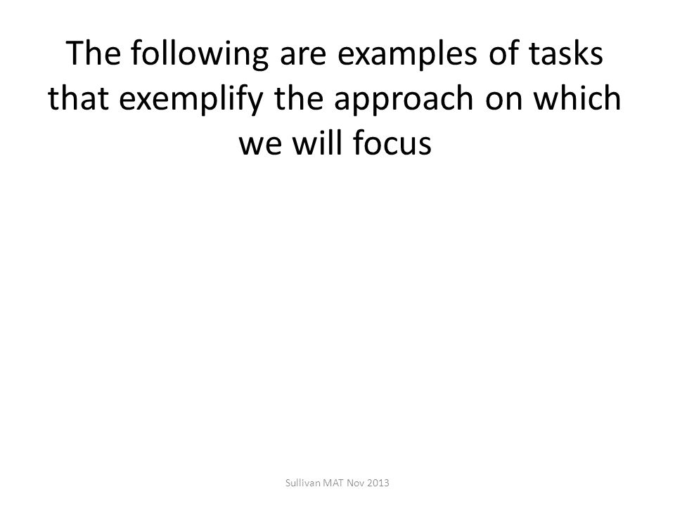 The following are examples of tasks that exemplify the approach on which we will focus Sullivan MAT Nov 2013