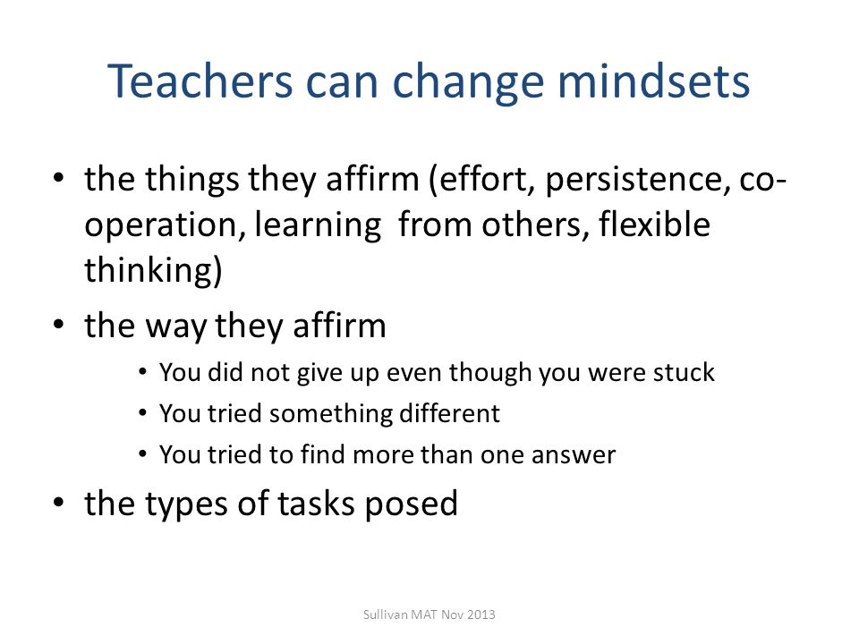 Teachers can change mindsets the things they affirm (effort, persistence, co- operation, learning from others, flexible thinking) the way they affirm You did not give up even though you were stuck You tried something different You tried to find more than one answer the types of tasks posed Sullivan MAT Nov 2013