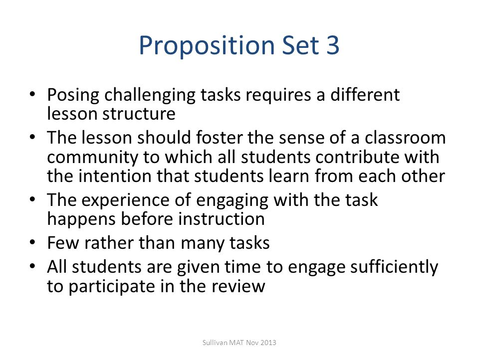 Proposition Set 3 Posing challenging tasks requires a different lesson structure The lesson should foster the sense of a classroom community to which all students contribute with the intention that students learn from each other The experience of engaging with the task happens before instruction Few rather than many tasks All students are given time to engage sufficiently to participate in the review Sullivan MAT Nov 2013