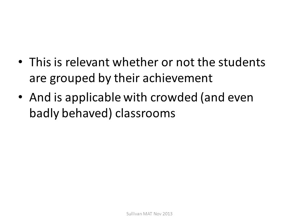 This is relevant whether or not the students are grouped by their achievement And is applicable with crowded (and even badly behaved) classrooms Sullivan MAT Nov 2013