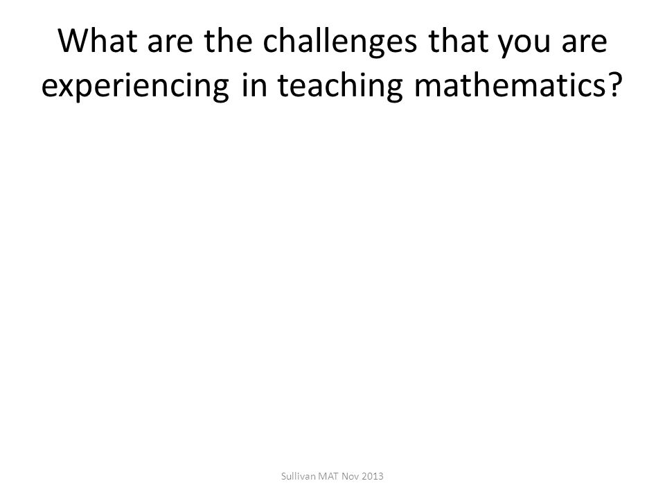 What are the challenges that you are experiencing in teaching mathematics? Sullivan MAT Nov 2013