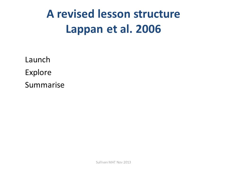 A revised lesson structure Lappan et al. 2006 Launch Explore Summarise Sullivan MAT Nov 2013