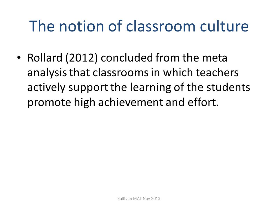 The notion of classroom culture Rollard (2012) concluded from the meta analysis that classrooms in which teachers actively support the learning of the students promote high achievement and effort.