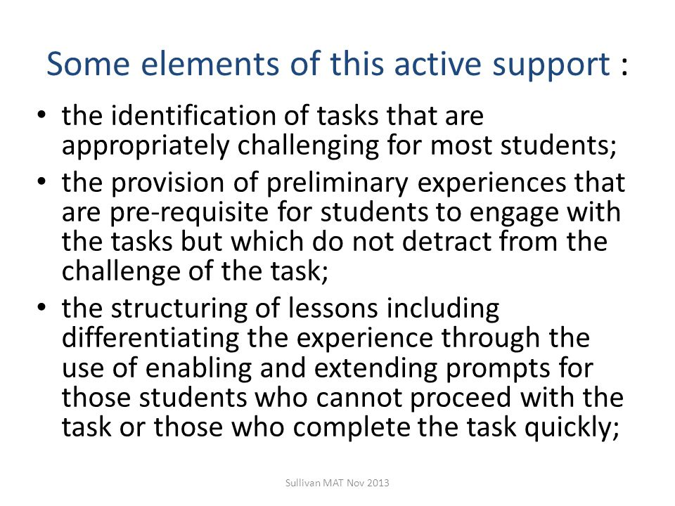 Some elements of this active support : the identification of tasks that are appropriately challenging for most students; the provision of preliminary experiences that are pre-requisite for students to engage with the tasks but which do not detract from the challenge of the task; the structuring of lessons including differentiating the experience through the use of enabling and extending prompts for those students who cannot proceed with the task or those who complete the task quickly; Sullivan MAT Nov 2013