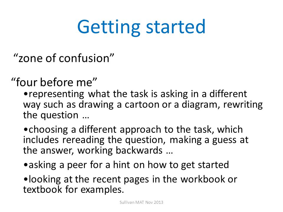 Getting started zone of confusion four before me representing what the task is asking in a different way such as drawing a cartoon or a diagram, rewriting the question … choosing a different approach to the task, which includes rereading the question, making a guess at the answer, working backwards … asking a peer for a hint on how to get started looking at the recent pages in the workbook or textbook for examples.
