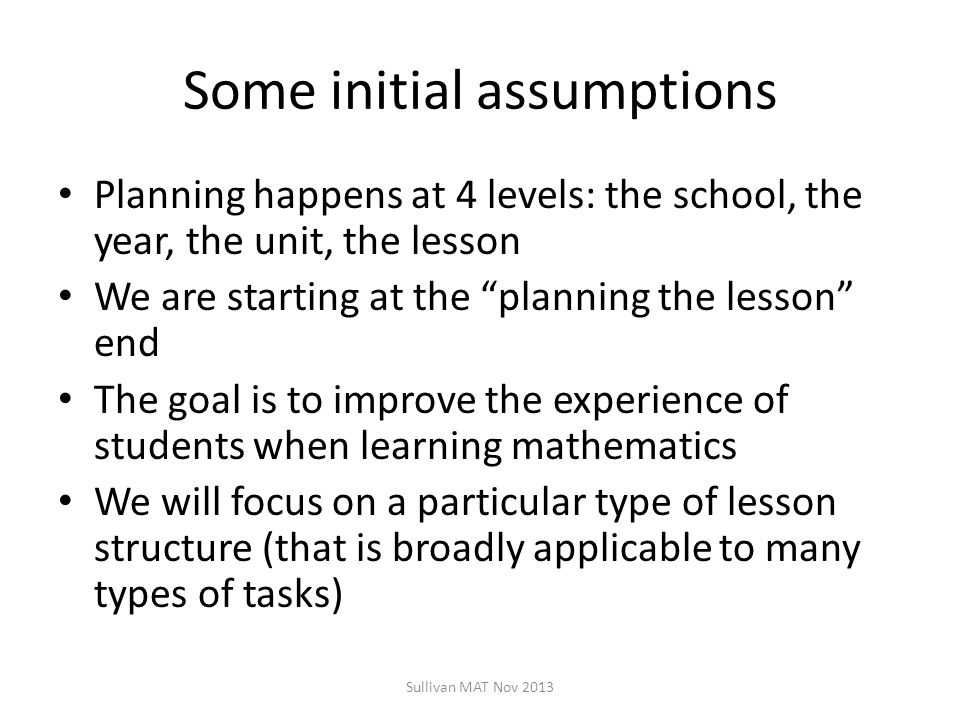 Some initial assumptions Planning happens at 4 levels: the school, the year, the unit, the lesson We are starting at the planning the lesson end The goal is to improve the experience of students when learning mathematics We will focus on a particular type of lesson structure (that is broadly applicable to many types of tasks) Sullivan MAT Nov 2013