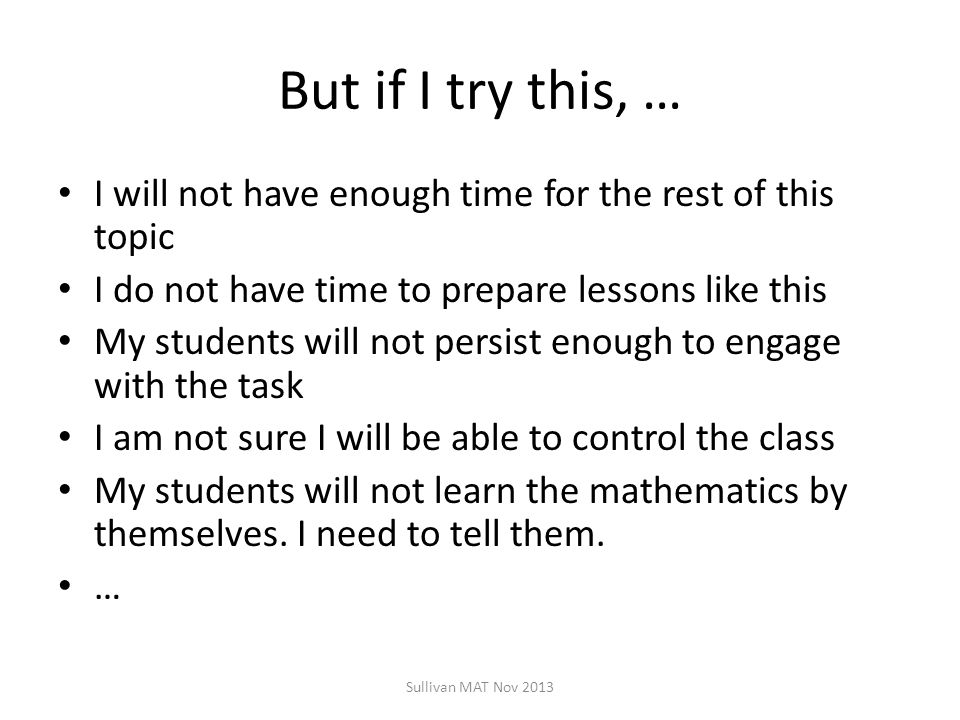 But if I try this, … I will not have enough time for the rest of this topic I do not have time to prepare lessons like this My students will not persist enough to engage with the task I am not sure I will be able to control the class My students will not learn the mathematics by themselves.