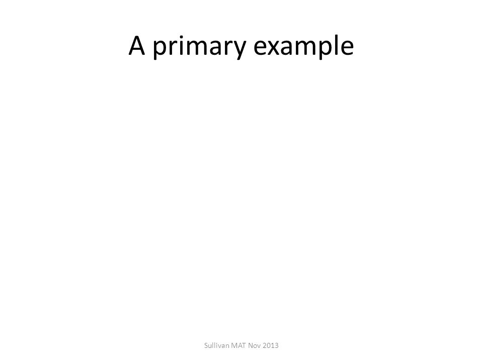 A primary example Sullivan MAT Nov 2013