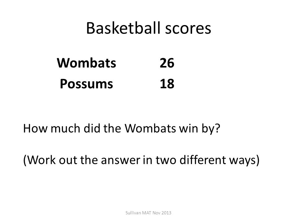 Basketball scores Wombats26 Possums18 Sullivan MAT Nov 2013 How much did the Wombats win by.