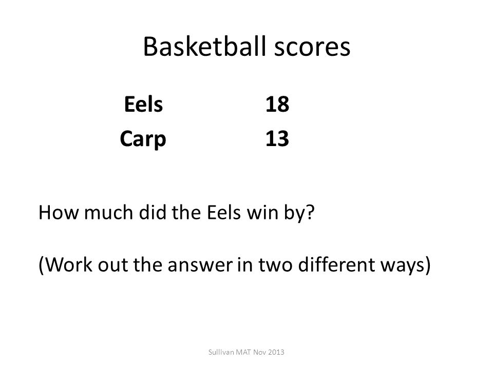 Basketball scores Eels18 Carp13 Sullivan MAT Nov 2013 How much did the Eels win by? (Work out the answer in two different ways)