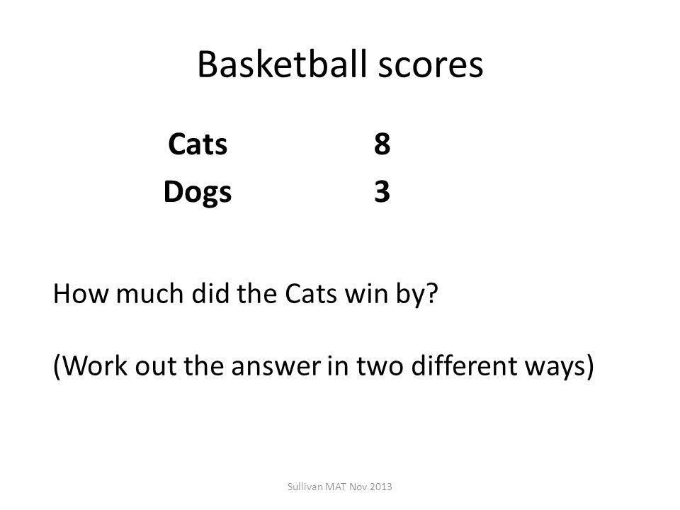 Basketball scores Cats8 Dogs3 Sullivan MAT Nov 2013 How much did the Cats win by? (Work out the answer in two different ways)