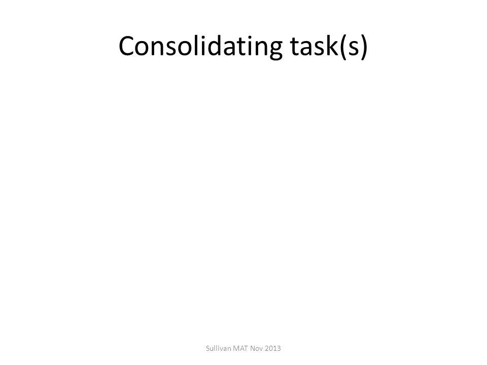 Consolidating task(s) Sullivan MAT Nov 2013