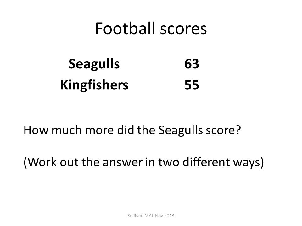 Football scores Seagulls63 Kingfishers55 Sullivan MAT Nov 2013 How much more did the Seagulls score? (Work out the answer in two different ways)