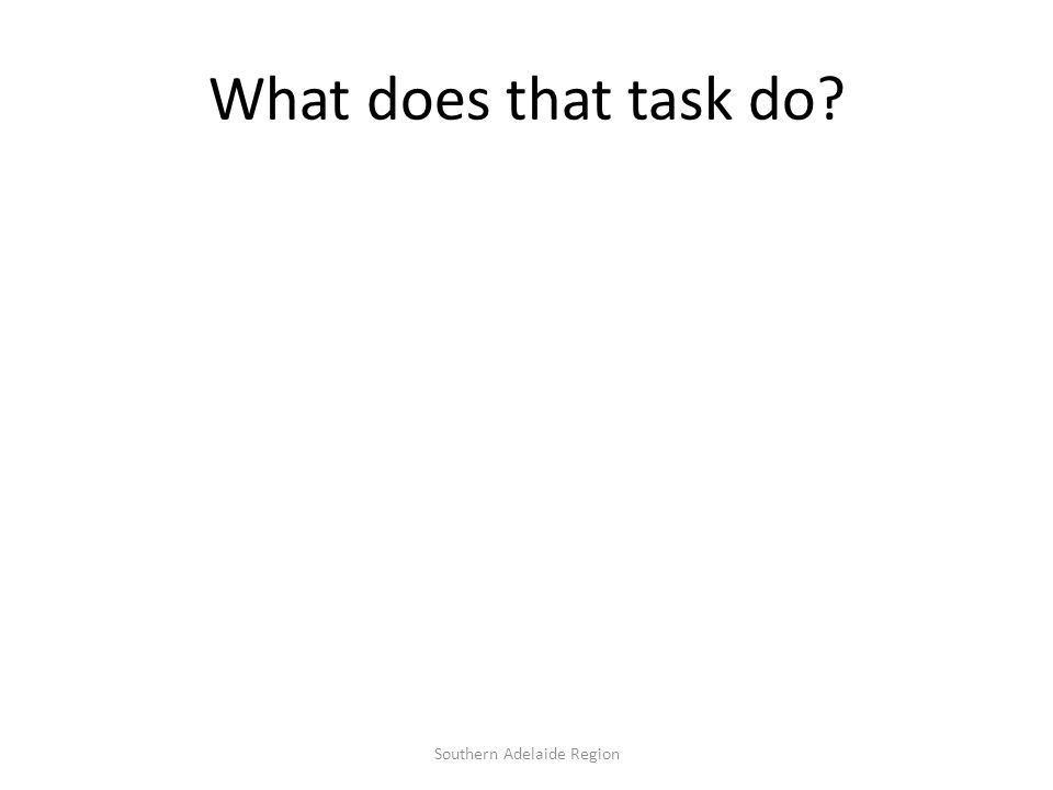 What does that task do? Southern Adelaide Region