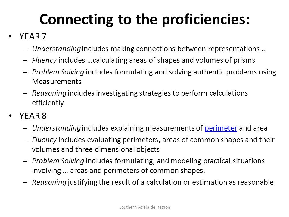 Connecting to the proficiencies: YEAR 7 – Understanding includes making connections between representations … – Fluency includes …calculating areas of shapes and volumes of prisms – Problem Solving includes formulating and solving authentic problems using Measurements – Reasoning includes investigating strategies to perform calculations efficiently YEAR 8 – Understanding includes explaining measurements of perimeter and areaperimeter – Fluency includes evaluating perimeters, areas of common shapes and their volumes and three dimensional objects – Problem Solving includes formulating, and modeling practical situations involving … areas and perimeters of common shapes, – Reasoning justifying the result of a calculation or estimation as reasonable Southern Adelaide Region