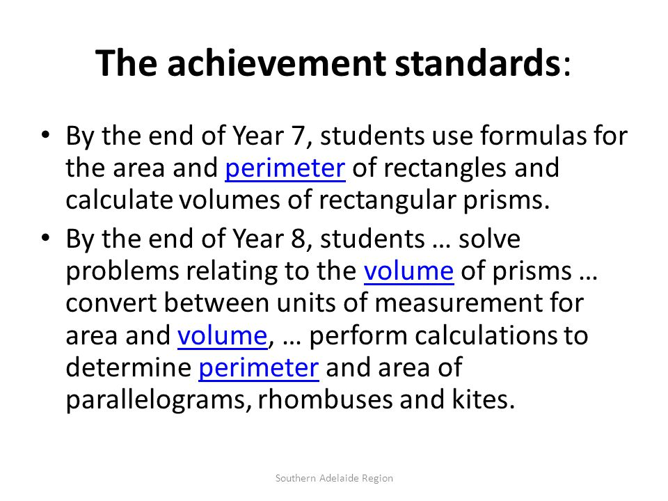 The achievement standards: By the end of Year 7, students use formulas for the area and perimeter of rectangles and calculate volumes of rectangular prisms.perimeter By the end of Year 8, students … solve problems relating to the volume of prisms … convert between units of measurement for area and volume, … perform calculations to determine perimeter and area of parallelograms, rhombuses and kites.volume perimeter Southern Adelaide Region