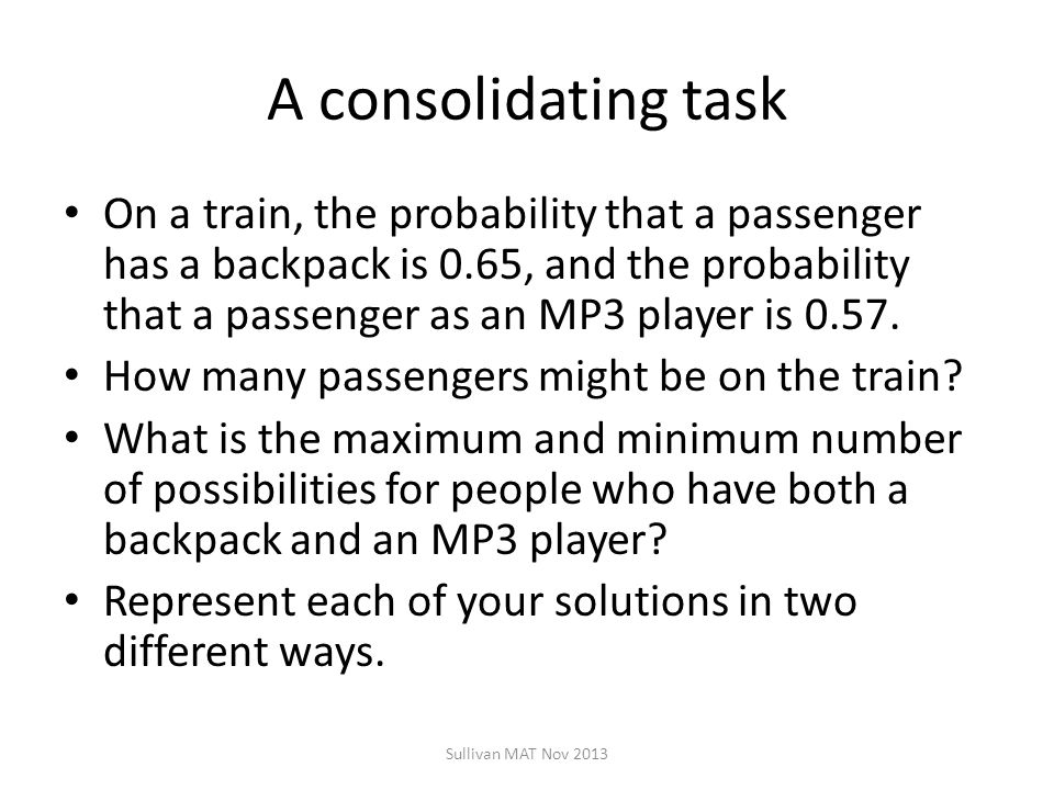 A consolidating task On a train, the probability that a passenger has a backpack is 0.65, and the probability that a passenger as an MP3 player is 0.57.