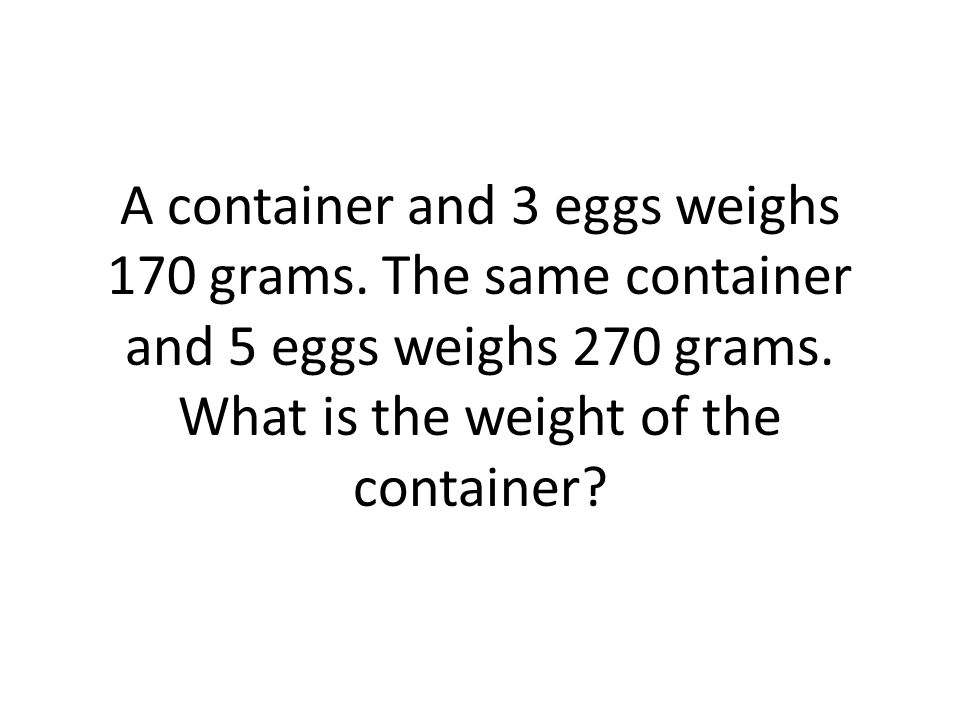 A container and 3 eggs weighs 170 grams. The same container and 5 eggs weighs 270 grams.