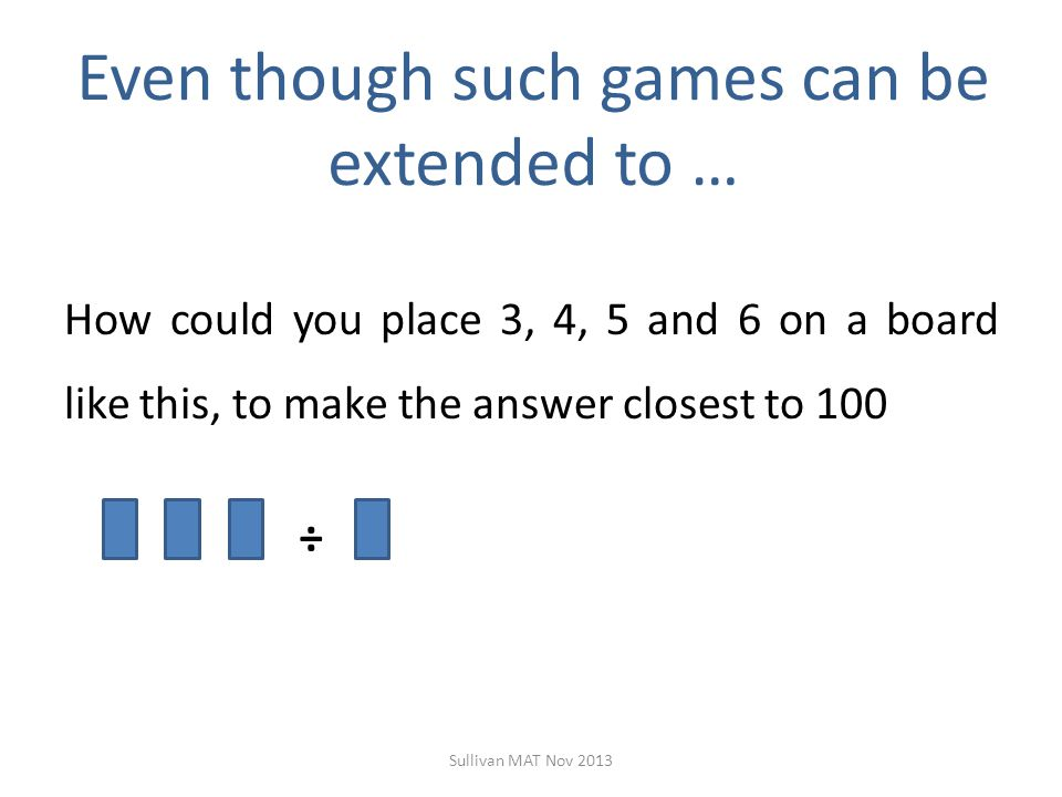 Even though such games can be extended to … How could you place 3, 4, 5 and 6 on a board like this, to make the answer closest to 100 ÷ Sullivan MAT Nov 2013