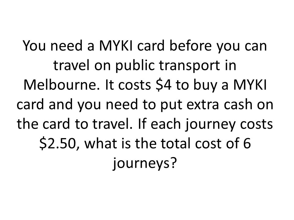 You need a MYKI card before you can travel on public transport in Melbourne. It costs $4 to buy a MYKI card and you need to put extra cash on the card