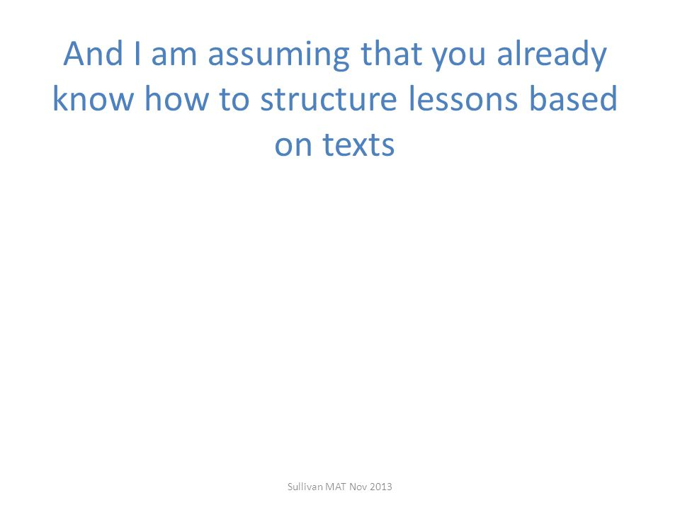 There are Japanese words for parts of lessons Hatsumon – The initial problem Kizuki – -what you want them to learn Kikanjyuski – Individual or group work on the problem Kikan shido – – thoughtful walking around the desks Neriage – Carefully managed whole class discussion seeking the students' insights Matome – Teacher summary of the key ideas Sullivan MAT Nov 2013