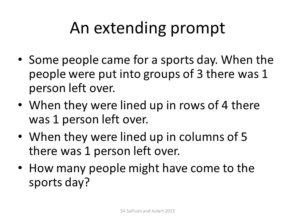 An extending prompt Some people came for a sports day. When the people were put into groups of 3 there was 1 person left over. When they were lined up