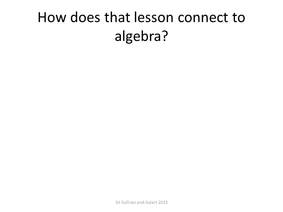 How does that lesson connect to algebra SA Sullivan and Aulert 2013