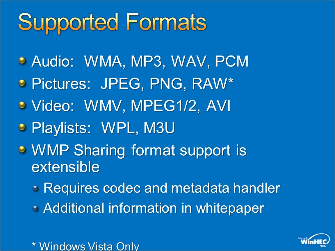 Audio: WMA, MP3, WAV, PCM Pictures: JPEG, PNG, RAW* Video: WMV, MPEG1/2, AVI Playlists: WPL, M3U WMP Sharing format support is extensible Requires codec and metadata handler Additional information in whitepaper * Windows Vista Only