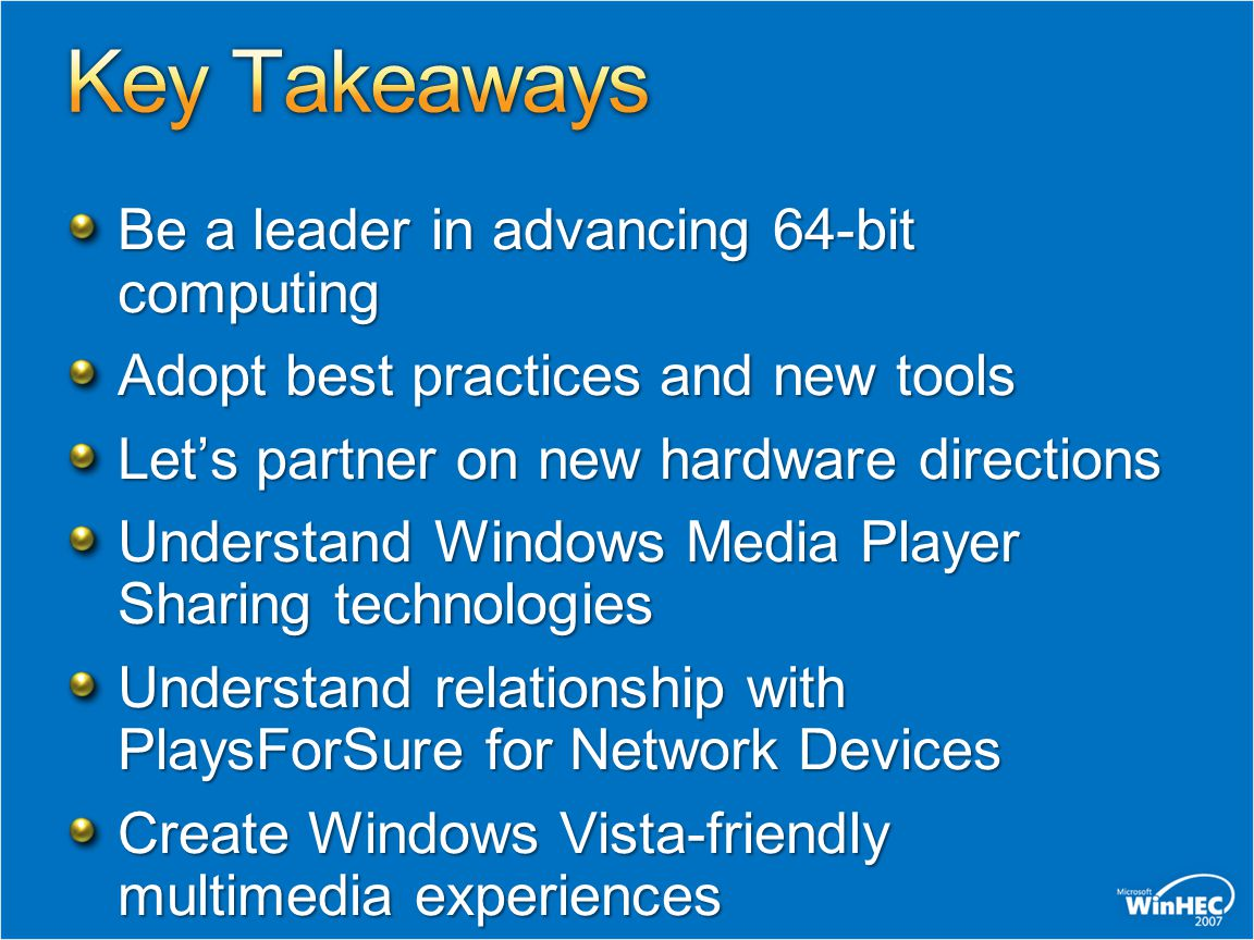 Be a leader in advancing 64-bit computing Adopt best practices and new tools Let's partner on new hardware directions Understand Windows Media Player Sharing technologies Understand relationship with PlaysForSure for Network Devices Create Windows Vista-friendly multimedia experiences