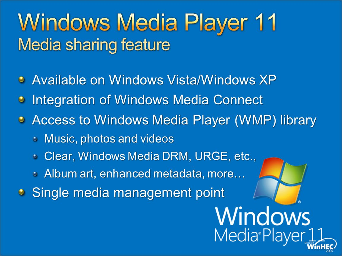 Available on Windows Vista/Windows XP Integration of Windows Media Connect Access to Windows Media Player (WMP) library Music, photos and videos Clear, Windows Media DRM, URGE, etc., Album art, enhanced metadata, more… Single media management point