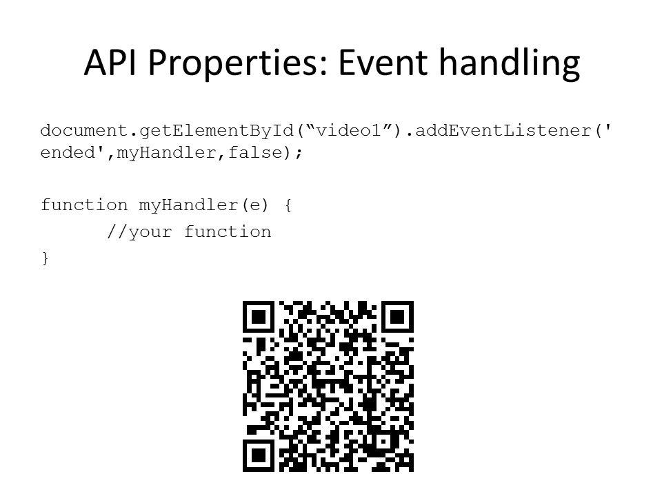 "API Properties: Event handling document.getElementById(""video1"").addEventListener(' ended',myHandler,false); function myHandler(e) { //your function }"
