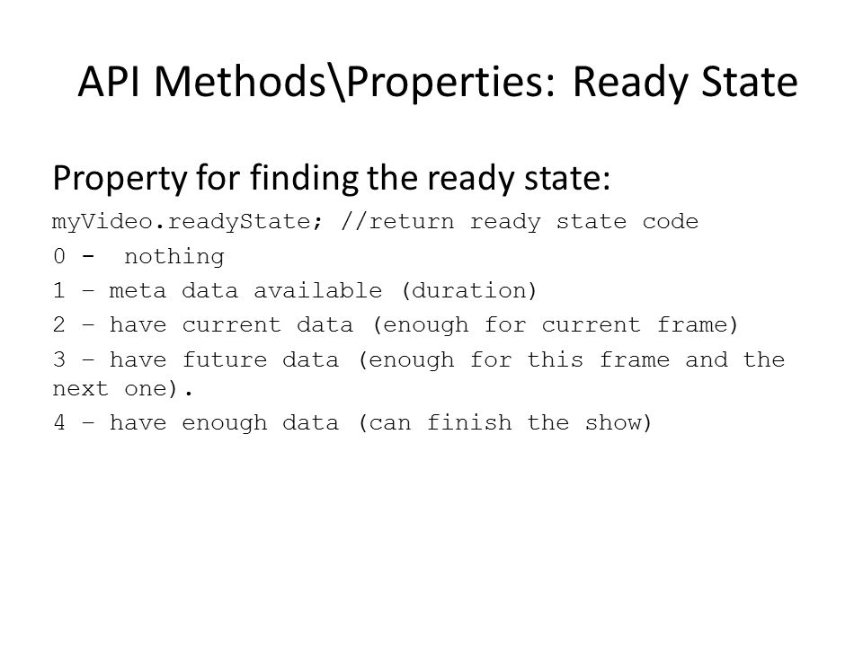 API Methods\Properties: Ready State Property for finding the ready state: myVideo.readyState; //return ready state code 0 - nothing 1 – meta data avai