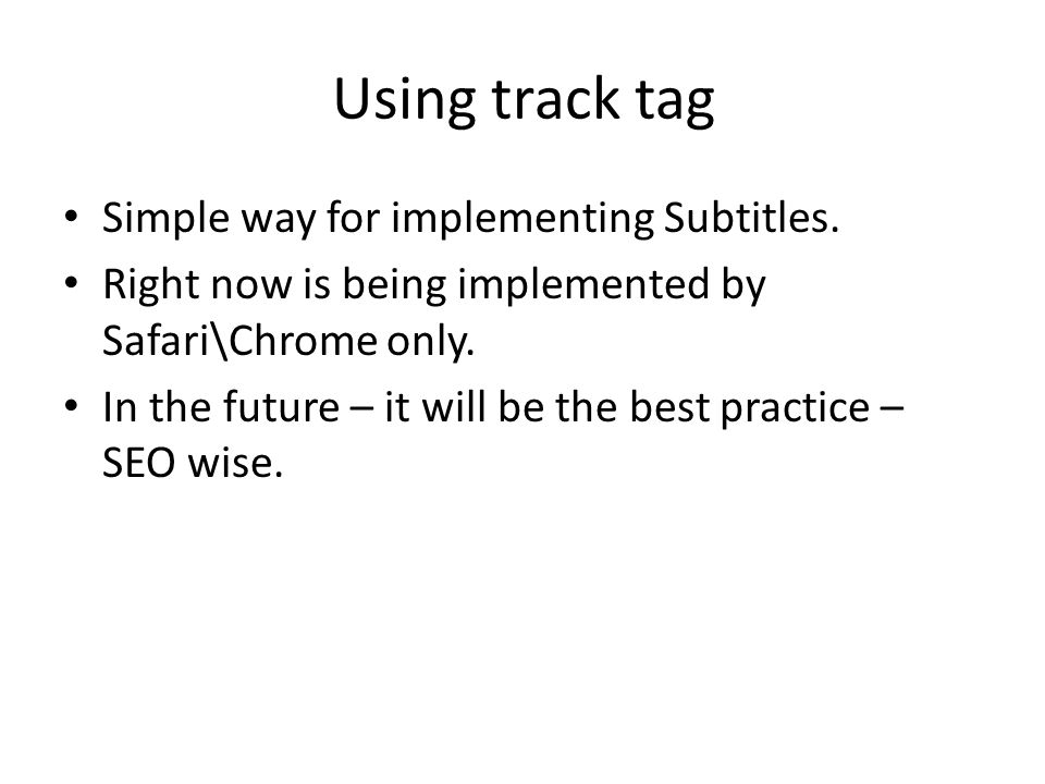Using track tag Simple way for implementing Subtitles. Right now is being implemented by Safari\Chrome only. In the future – it will be the best pract