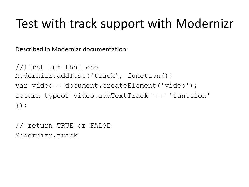 Test with track support with Modernizr Described in Modernizr documentation: //first run that one Modernizr.addTest('track', function(){ var video = d