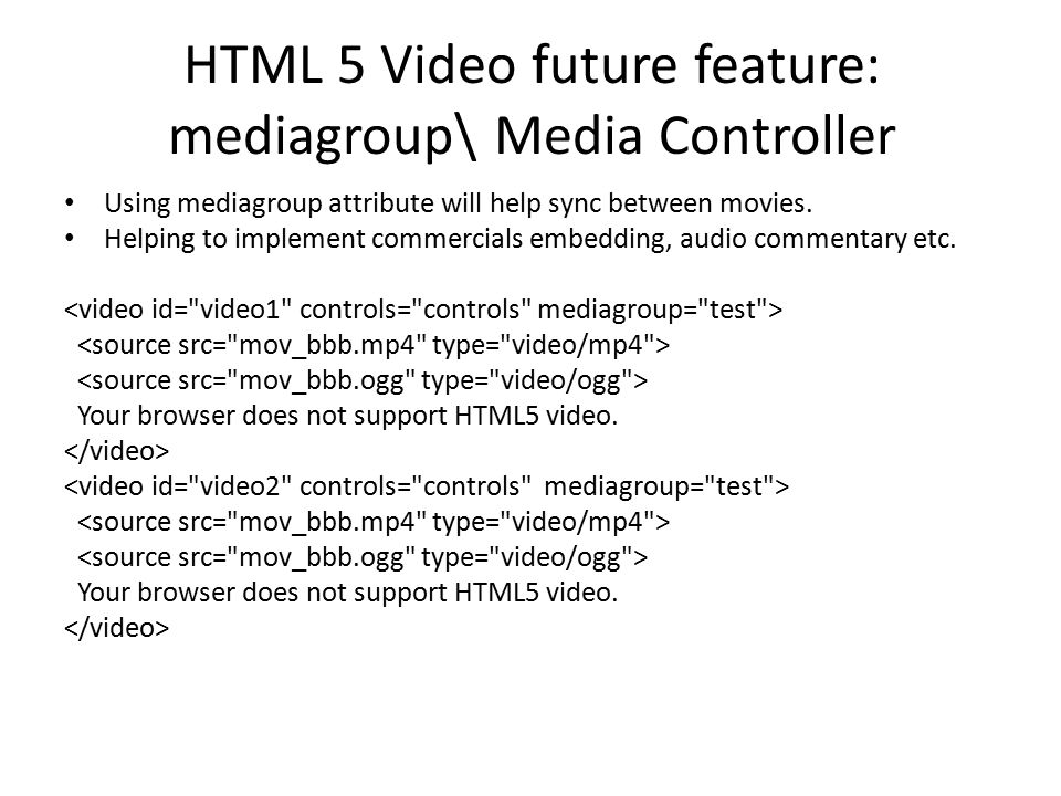 HTML 5 Video future feature: mediagroup\ Media Controller Using mediagroup attribute will help sync between movies. Helping to implement commercials e