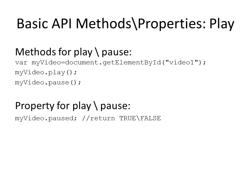 Basic API Methods\Properties: Play Methods for play \ pause: var myVideo=document.getElementById(
