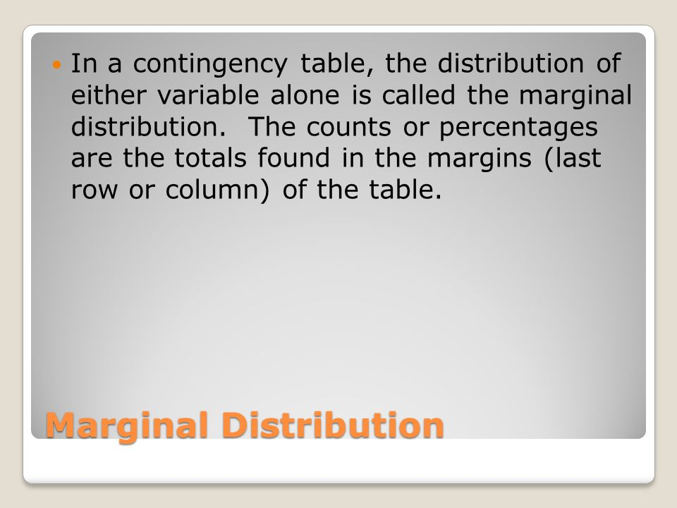 Marginal Distribution In a contingency table, the distribution of either variable alone is called the marginal distribution.
