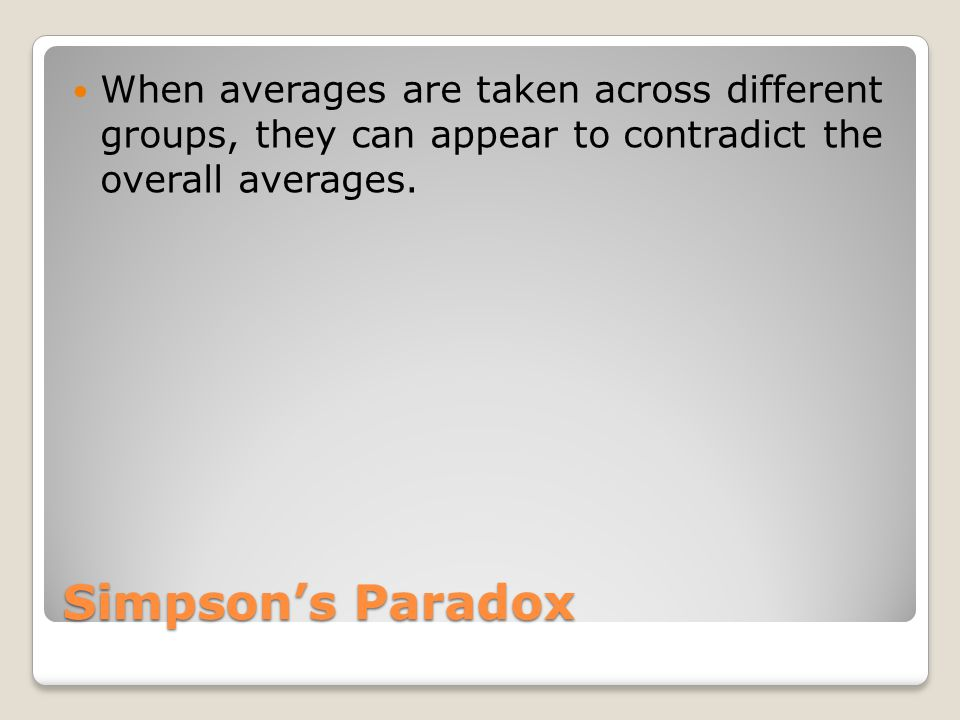 Simpson's Paradox When averages are taken across different groups, they can appear to contradict the overall averages.