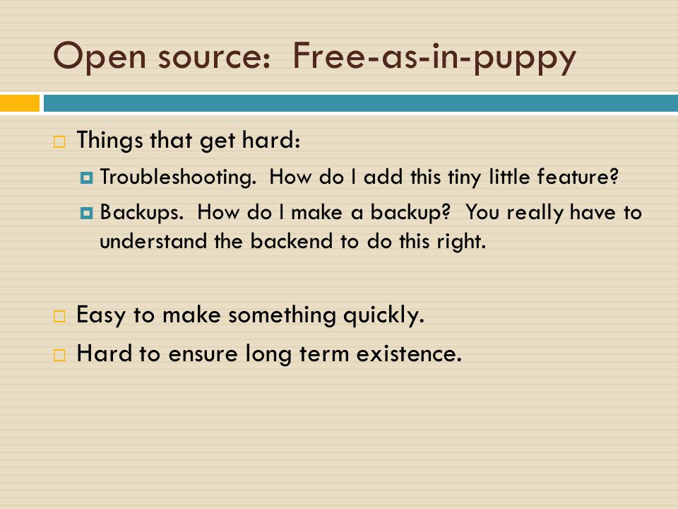 Open source: Free-as-in-puppy  Things that get hard:  Troubleshooting.