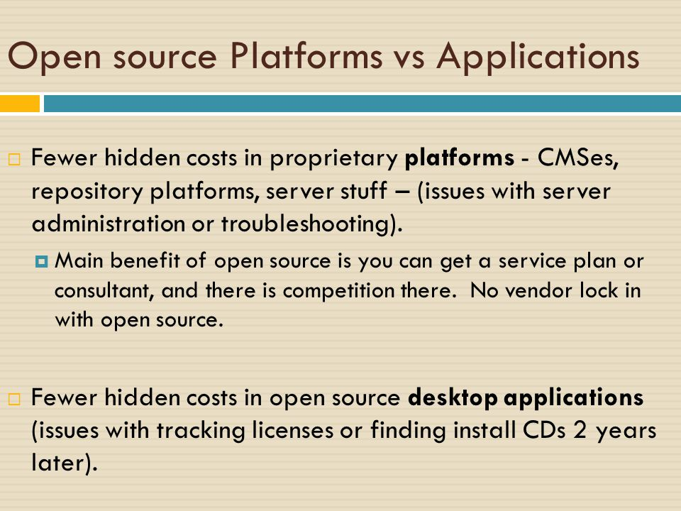 Open source Platforms vs Applications  Fewer hidden costs in proprietary platforms - CMSes, repository platforms, server stuff – (issues with server administration or troubleshooting).