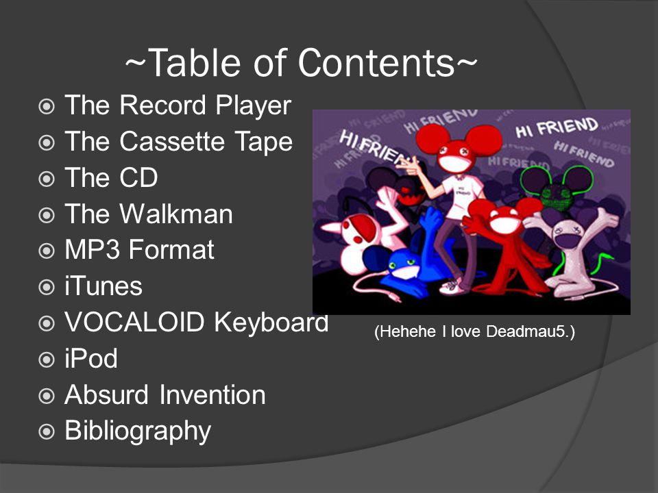 ~Table of Contents~  The Record Player  The Cassette Tape  The CD  The Walkman  MP3 Format  iTunes  VOCALOID Keyboard  iPod  Absurd Invention  Bibliography (Hehehe I love Deadmau5.)